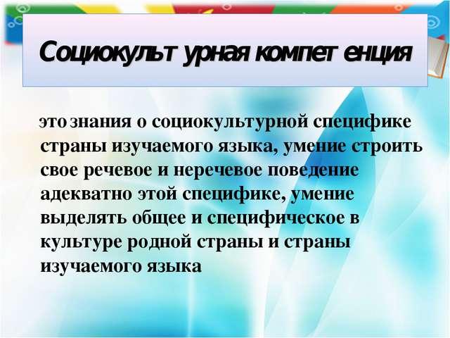 Социокультурная компетенция это знания о социокультурной специфике страны изу...