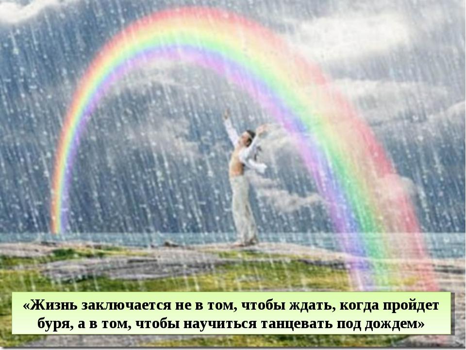 «Жизнь заключается не в том, чтобы ждать, когда пройдет буря, а в том, чтобы...