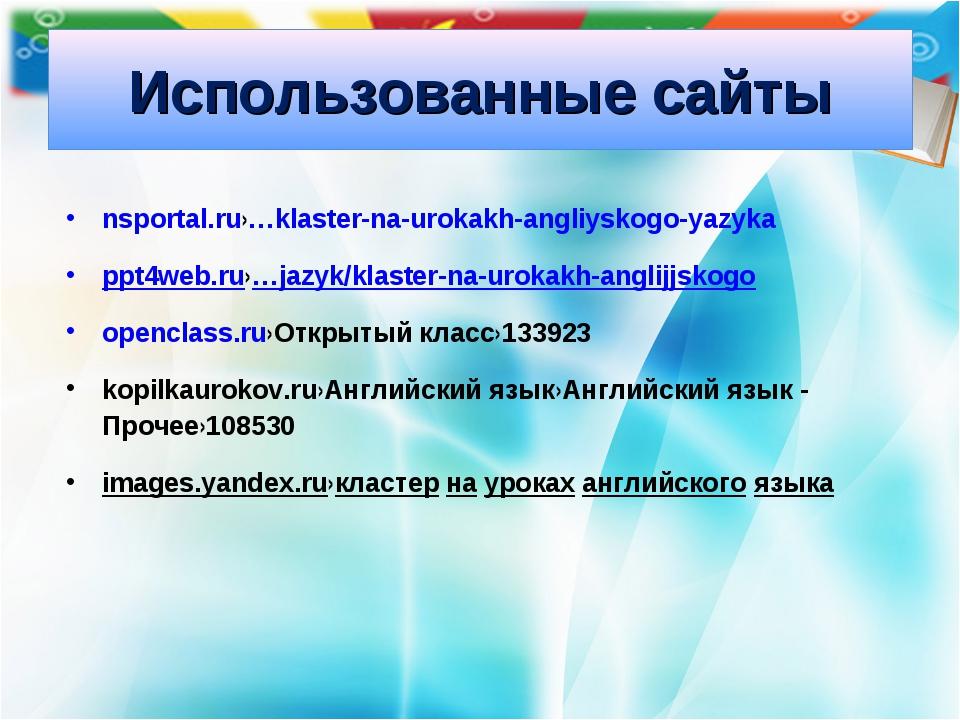 Использованные сайты nsportal.ru›…klaster-na-urokakh-angliyskogo-yazyka ppt4w...