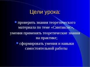 Цели урока: проверить знания теоретического материала по теме «Синтаксис», ум