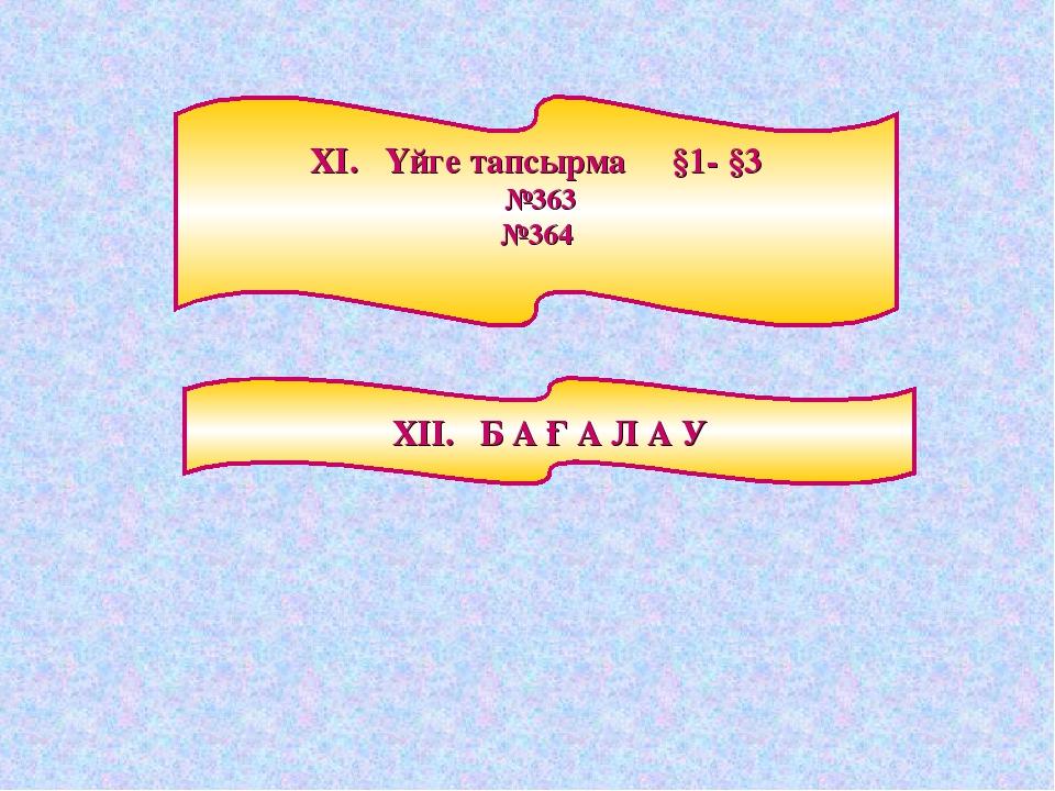ХІ. Үйге тапсырма §1- §3 №363 №364 ХІІ. Б А Ғ А Л А У