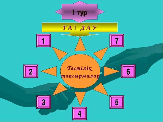 І тур Т А Ң Д А У Тестілік тапсырмалар 1 6 7 4 3 2 5