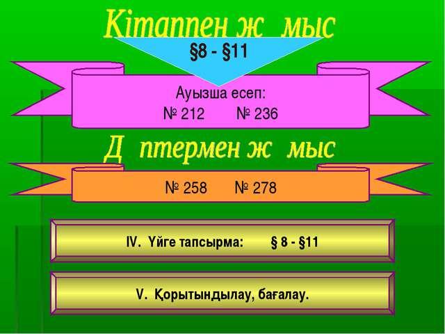 Ауызша есеп: № 212 № 236 §8 - §11 № 258 № 278 IV. Үйге тапсырма: § 8 - §11 V....
