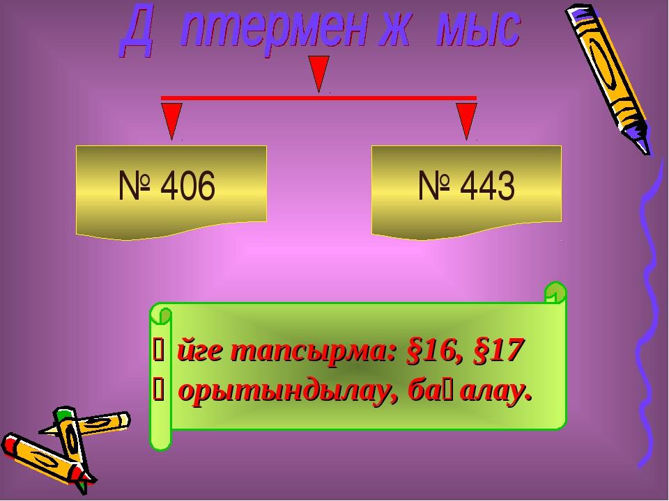 № 406 № 443 Үйге тапсырма: §16, §17 Қорытындылау, бағалау.