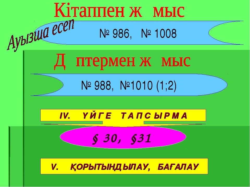 § 30, §31 № 986, № 1008 № 988, №1010 (1;2) ІV. Ү Й Г Е Т А П С Ы Р М А V. ҚОР...