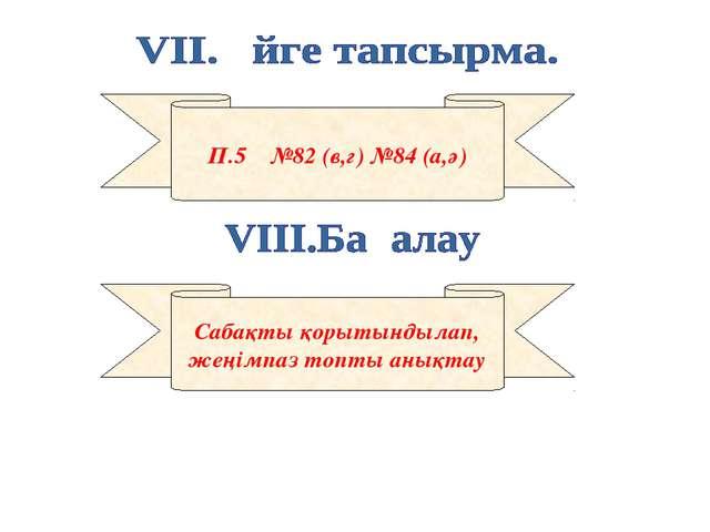 П.5 №82 (в,г) №84 (а,ә) Сабақты қорытындылап, жеңімпаз топты анықтау