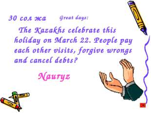 30 сол жақ The Kazakhs celebrate this holiday on March 22. People pay each ot