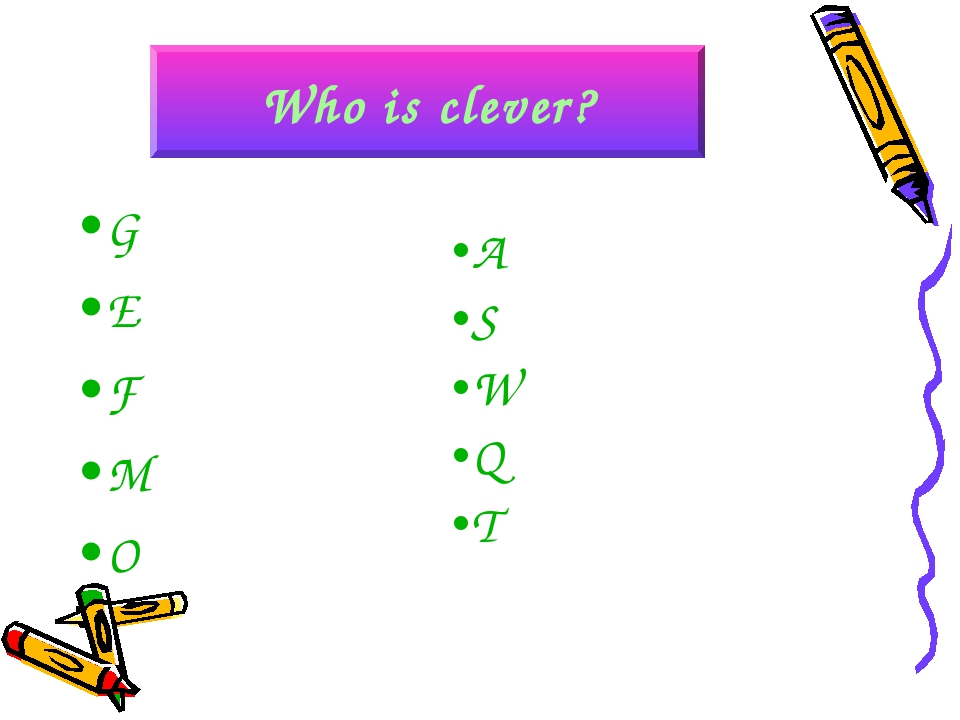G E F M O A S W Q T Who is clever?
