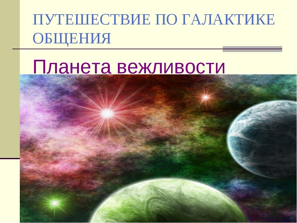 ПУТЕШЕСТВИЕ ПО ГАЛАКТИКЕ ОБЩЕНИЯ Планета вежливости