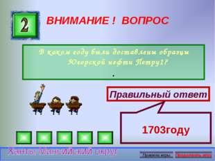 ВНИМАНИЕ ! ВОПРОС В каком году были доставлены образцы Югорской нефти Петру1?