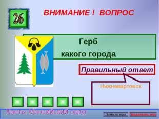 ВНИМАНИЕ ! ВОПРОС Герб какого города Правильный ответ Нижневартовск