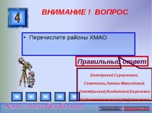 ВНИМАНИЕ ! ВОПРОС Перечислите районы ХМАО Правильный ответ Белоярский,Сургутс