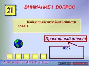 ВНИМАНИЕ ! ВОПРОС Какой процент заболоченности ХМАО Правильный ответ 80%