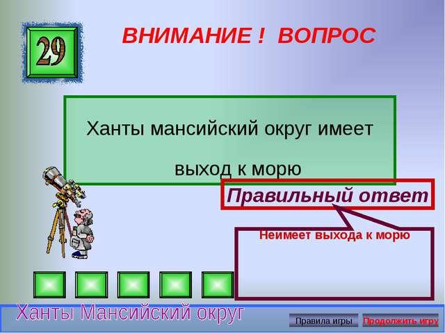 ВНИМАНИЕ ! ВОПРОС Ханты мансийский округ имеет выход к морю Правильный ответ...