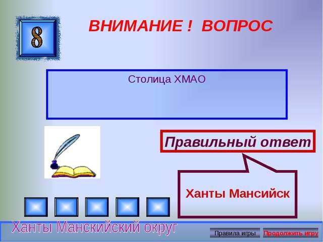 ВНИМАНИЕ ! ВОПРОС Столица ХМАО Правильный ответ Ханты Мансийск