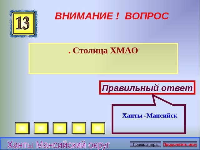 ВНИМАНИЕ ! ВОПРОС . Столица ХМАО Правильный ответ Ханты -Мансийск