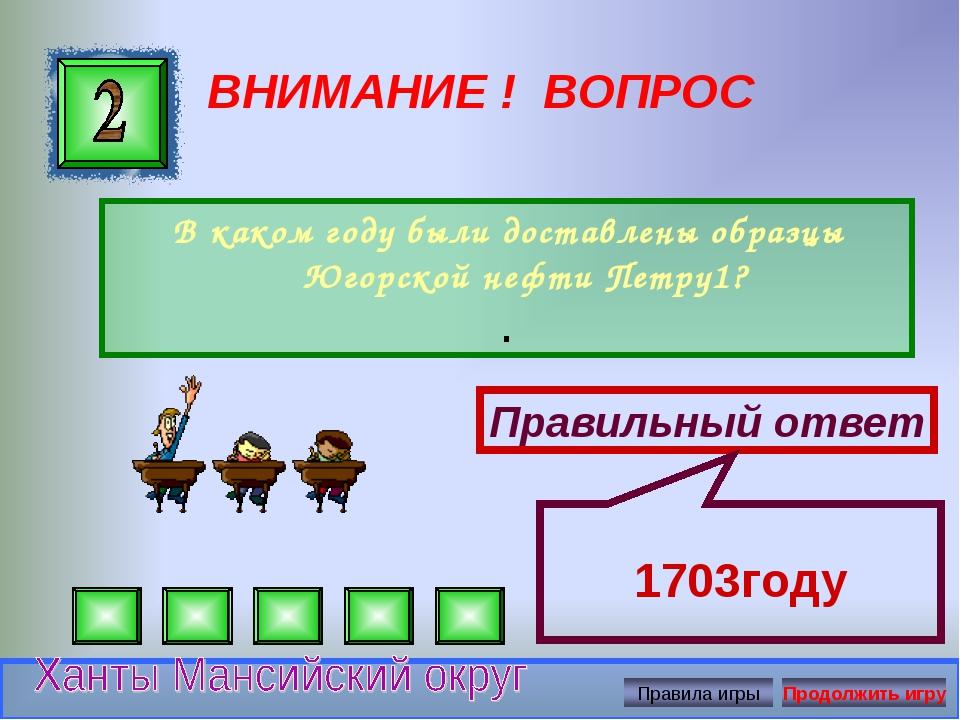 ВНИМАНИЕ ! ВОПРОС В каком году были доставлены образцы Югорской нефти Петру1?...