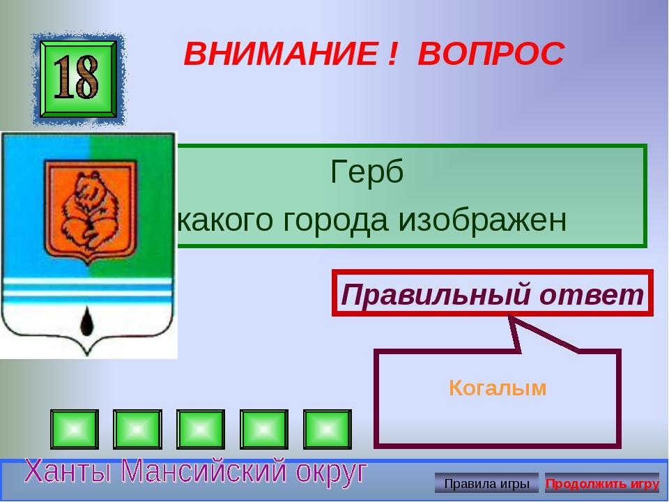 ВНИМАНИЕ ! ВОПРОС Герб какого города изображен Правильный ответ Когалым