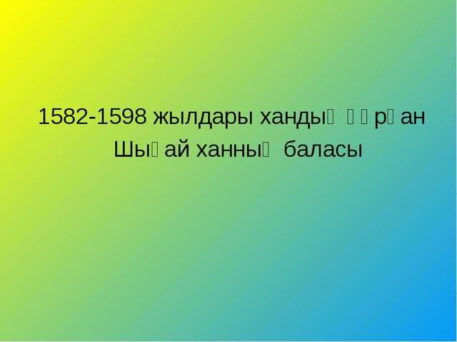 1582-1598 жылдары хандық құрған Шығай ханның баласы