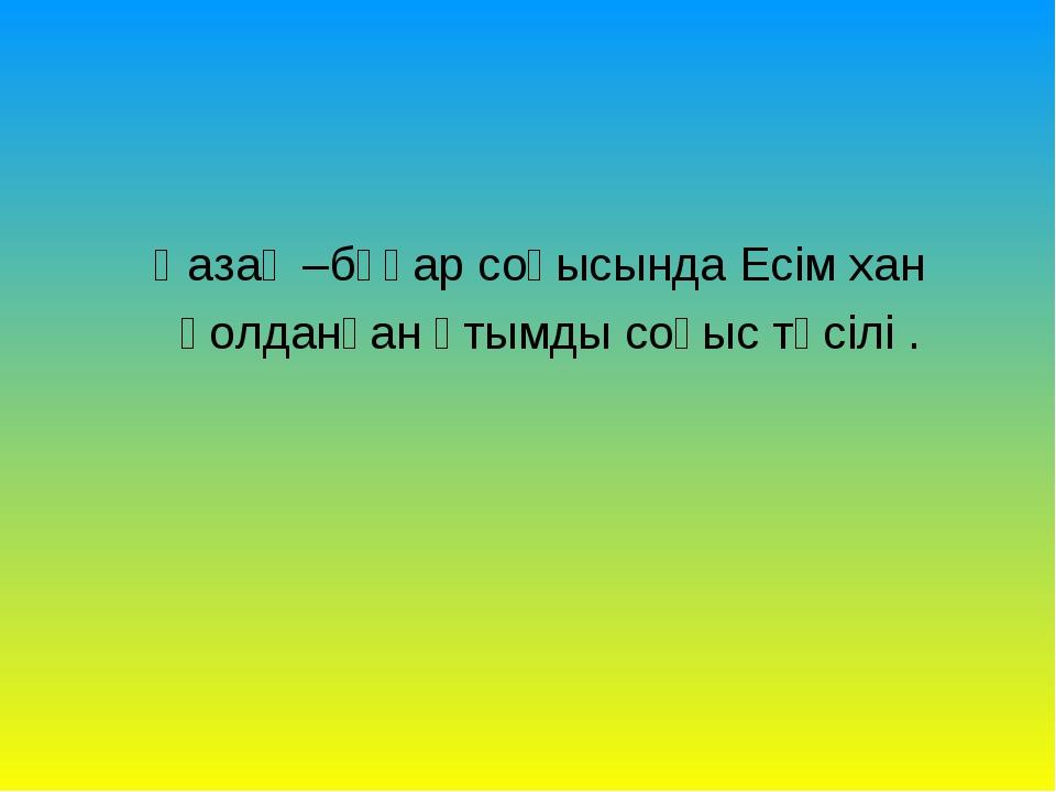 Қазақ –бұқар соғысында Есім хан қолданған ұтымды соғыс тәсілі .