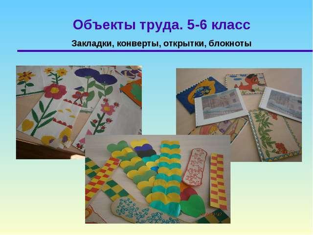 Объекты труда. 5-6 класс Закладки, конверты, открытки, блокноты