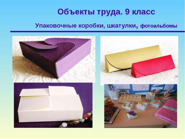 Объекты труда. 9 класс Упаковочные коробки, шкатулки, фотоальбомы