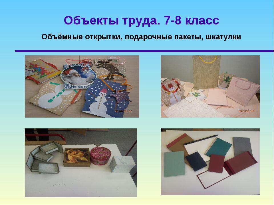Объекты труда. 7-8 класс Объёмные открытки, подарочные пакеты, шкатулки