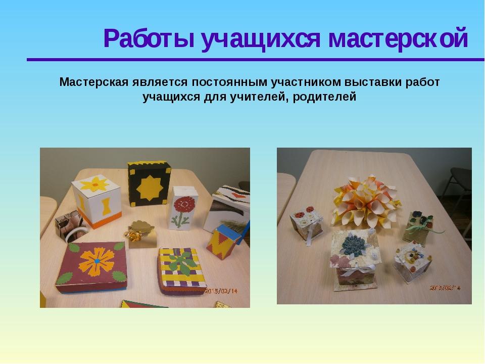 Работы учащихся мастерской Мастерская является постоянным участником выставки...