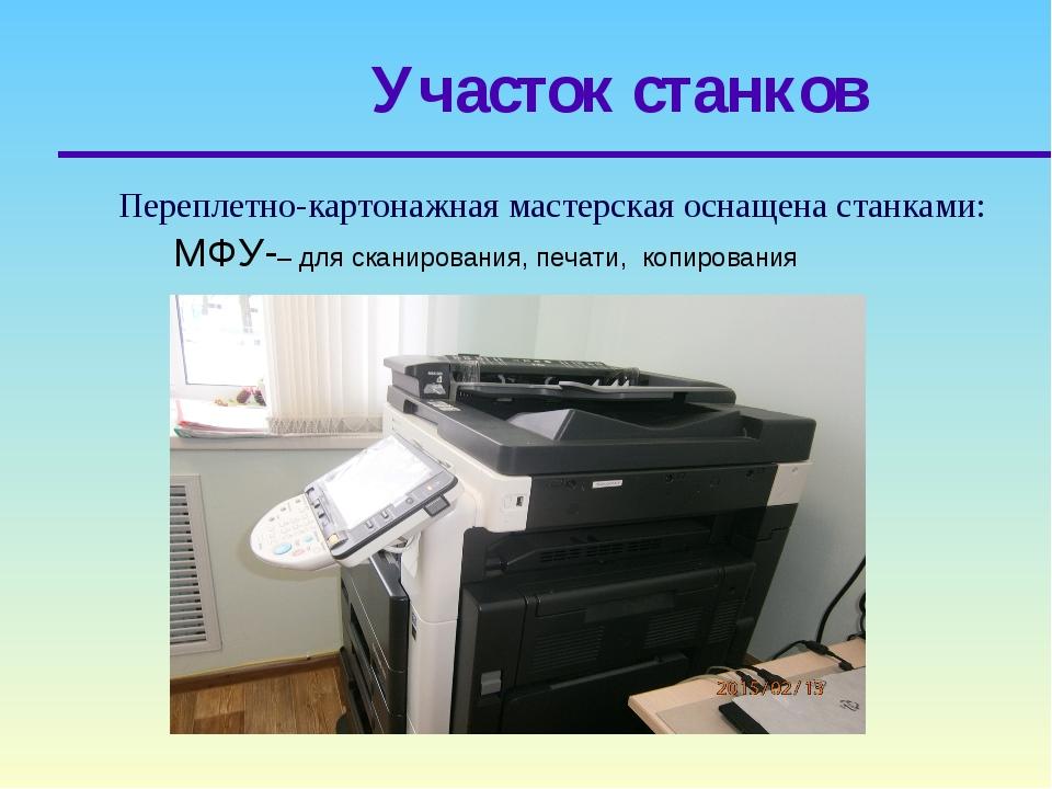 Участок станков Переплетно-картонажная мастерская оснащена станками: МФУ-– дл...