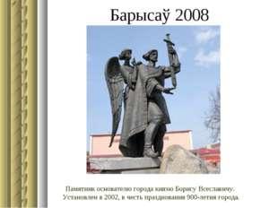 Барысаў 2008 Памятник основателю города князю Борису Всеславичу. Установлен в