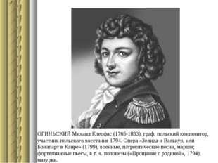 ОГИНЬСКИЙ Михаил Клеофас (1765-1833), граф, польский композитор, участник пол