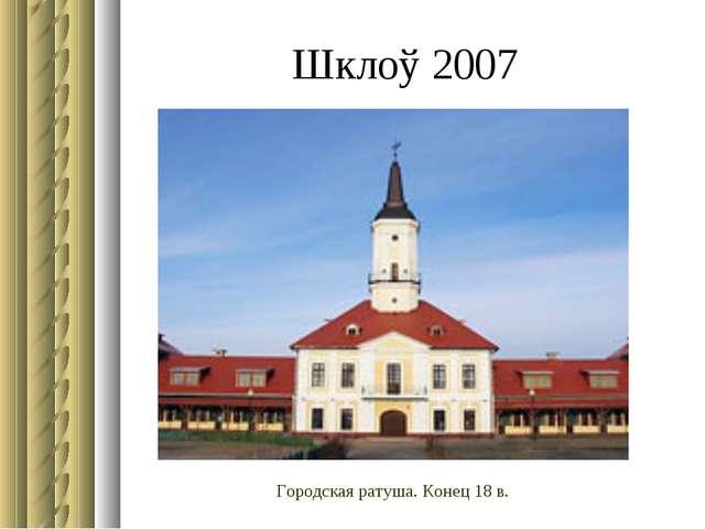 Шклоў 2007 Городская ратуша. Конец 18 в.