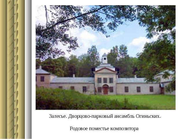 Залесье. Дворцово-парковый ансамбль Огиньских. Родовое поместье композитора