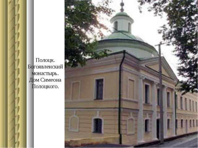 Полоцк. Богоявленский монастырь. Дом Симеона Полоцкого.