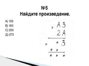 А) 103 В) 193 С) 203 Д) 273 №5 Найдите произведение.