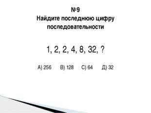 №9 Найдите последнюю цифру последовательности 1, 2, 2, 4, 8, 32, ? А) 256 В)