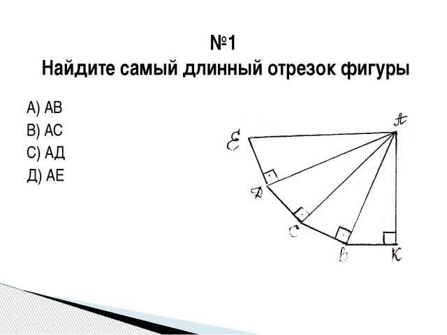 А) АВ В) АС С) АД Д) АЕ №1 Найдите самый длинный отрезок фигуры