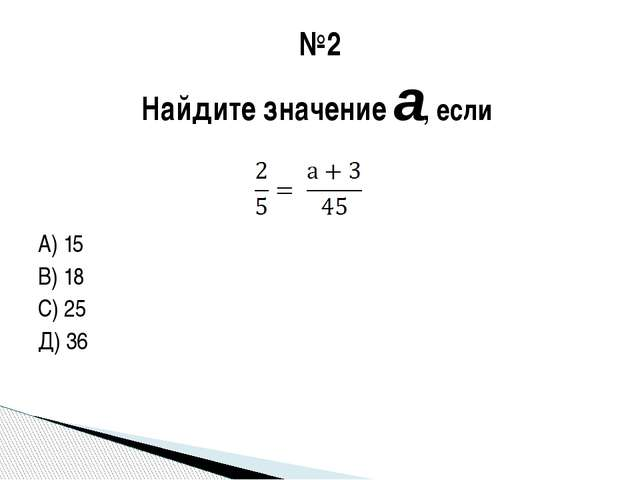 А) 15 В) 18 С) 25 Д) 36 №2 Найдите значение а, если