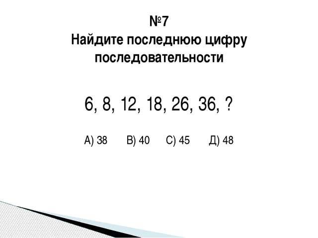 №7 Найдите последнюю цифру последовательности 6, 8, 12, 18, 26, 36, ? А) 38 В...