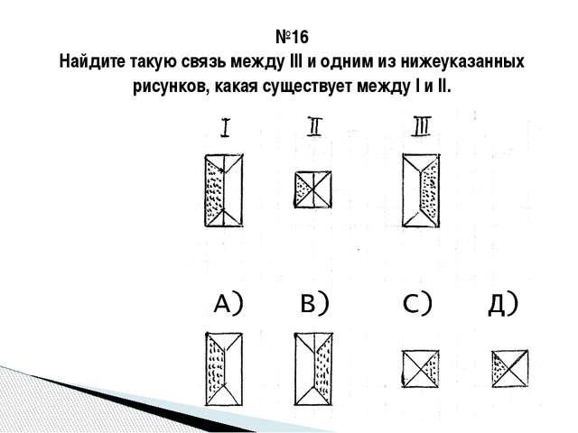 №16 Найдите такую связь между III и одним из нижеуказанных рисунков, какая су...