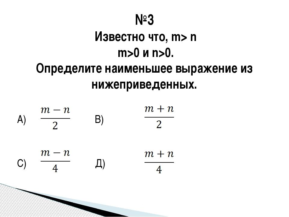 А) В) С) Д) №3 Известно что, m> n m>0 и n>0. Определите наименьшее выражение...