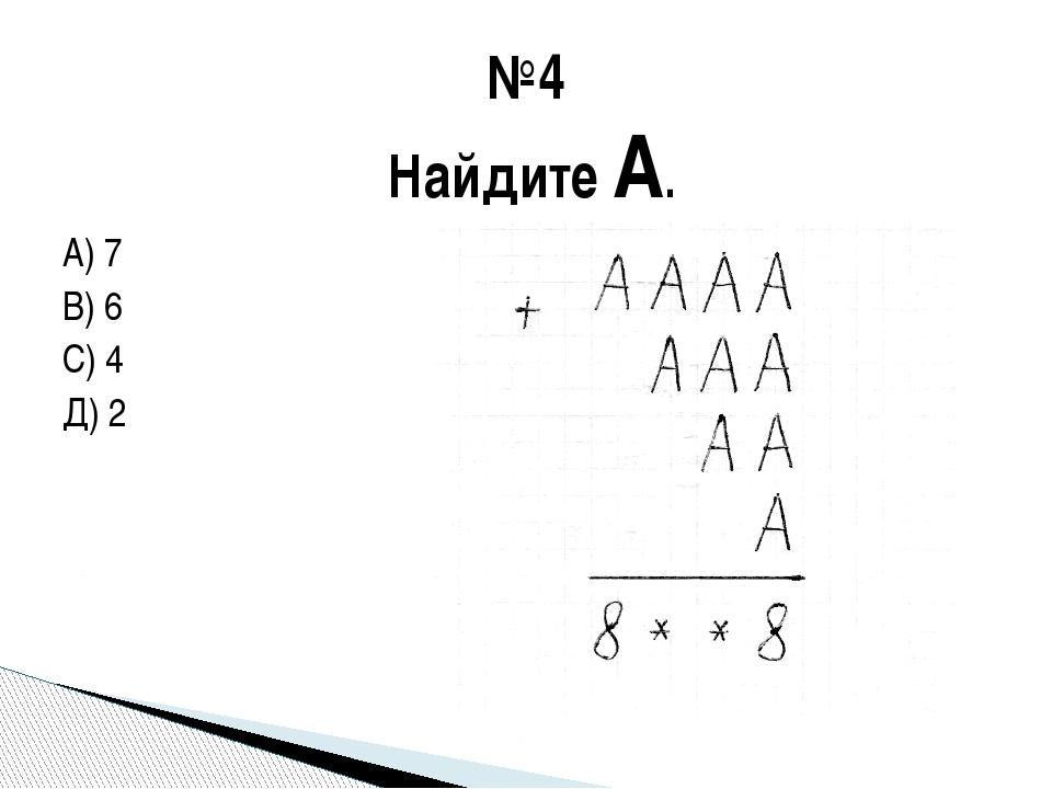 А) 7 В) 6 С) 4 Д) 2 №4 Найдите А.