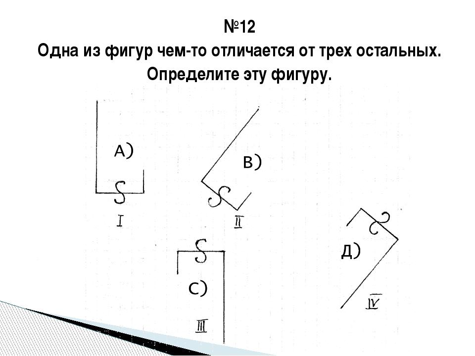 №12 Одна из фигур чем-то отличается от трех остальных. Определите эту фигуру.