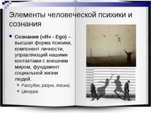 Элементы человеческой психики и сознания Сознание («Я» - Ego) – высшая форма