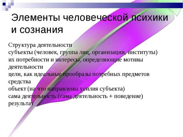 Элементы человеческой психики и сознания Структура деятельности субъекты (чел...