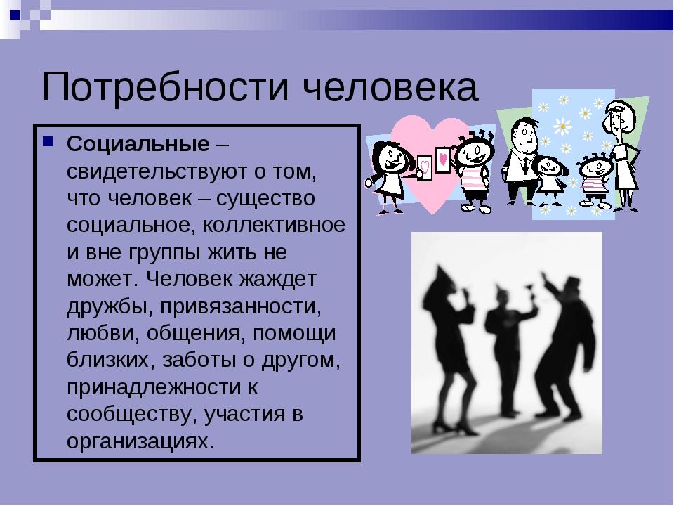 Потребности человека Социальные – свидетельствуют о том, что человек – сущест...