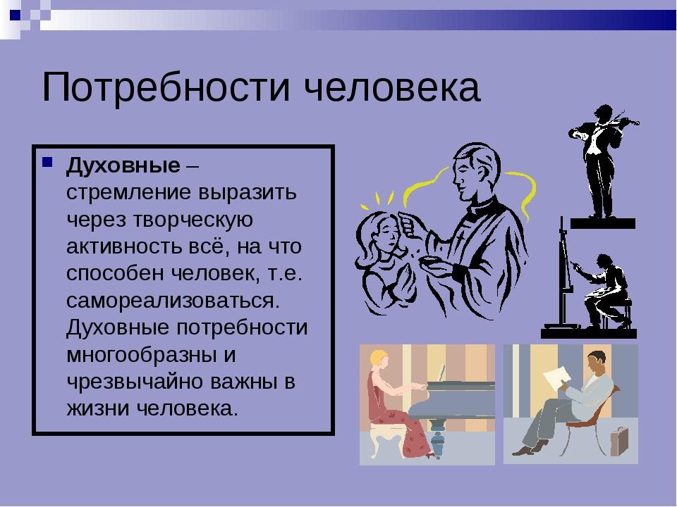 Потребности человека Духовные – стремление выразить через творческую активнос...