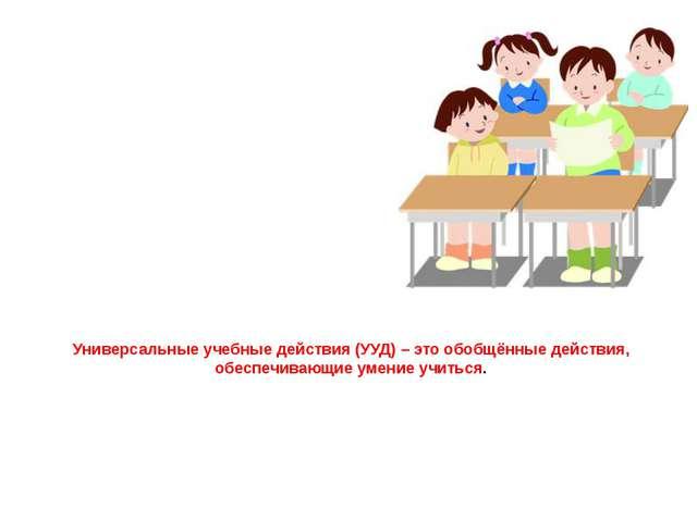 Универсальные учебные действия (УУД) – это обобщённые действия, обеспечивающи...
