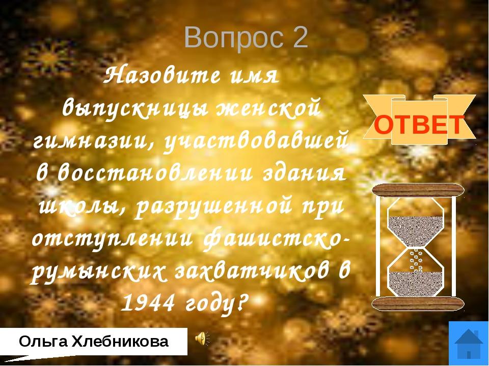 Вопрос 4 Назовите имя выпускницы женской гимназии, получившей золотую медаль...