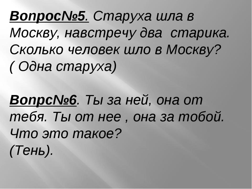 Вопрос№5. Старуха шла в Москву, навстречу два старика. Сколько человек шло в...